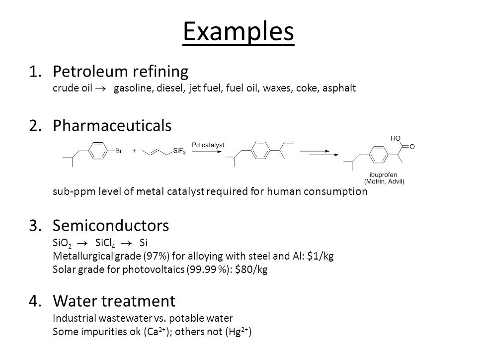 Examples 1.Petroleum refining crude oil  gasoline, diesel, jet fuel, fuel oil, waxes, coke, asphalt 2.Pharmaceuticals sub-ppm level of metal catalyst required for human consumption 3.Semiconductors SiO 2  SiCl 4  Si Metallurgical grade (97%) for alloying with steel and Al: $1/kg Solar grade for photovoltaics (99.99 %): $80/kg 4.Water treatment Industrial wastewater vs.