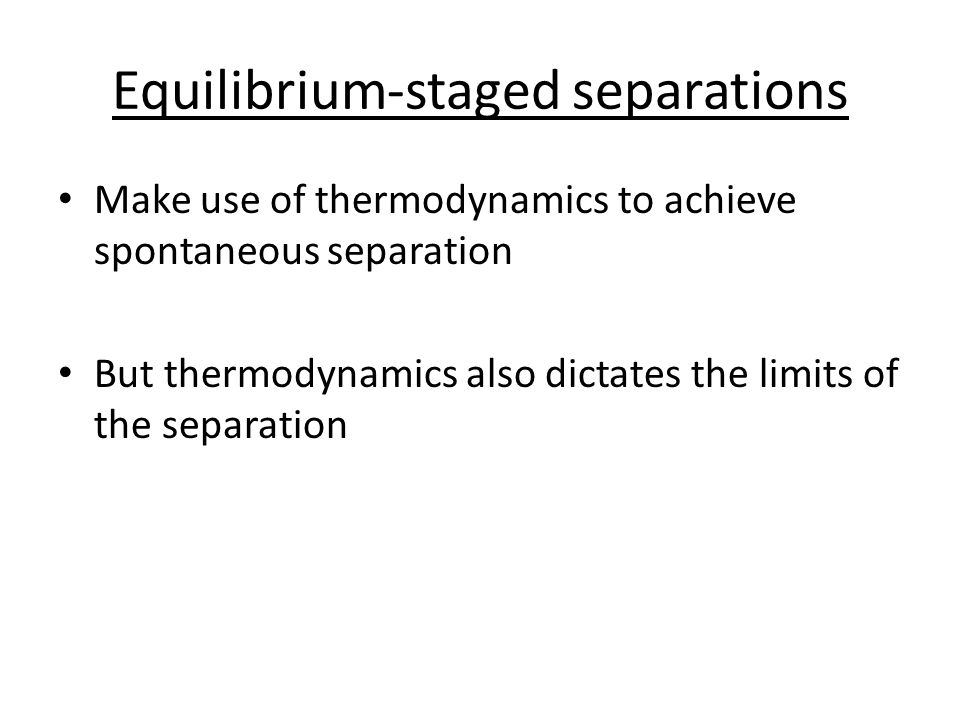 Equilibrium-staged separations Make use of thermodynamics to achieve spontaneous separation But thermodynamics also dictates the limits of the separation