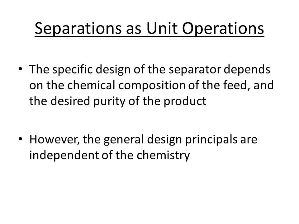 Separations as Unit Operations The specific design of the separator depends on the chemical composition of the feed, and the desired purity of the product However, the general design principals are independent of the chemistry