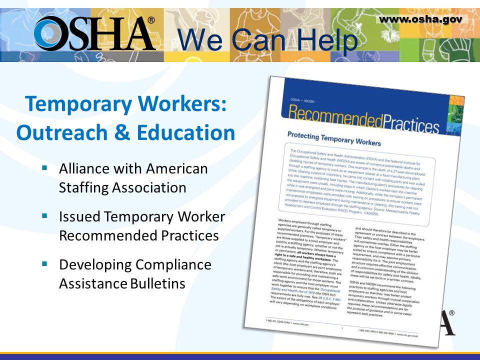 Temporary Workers: Outreach & Education www.osha.gov  Alliance with American Staffing Association  Issued Temporary Worker Recommended Practices  Developing Compliance Assistance Bulletins We Can Help www.osha.gov
