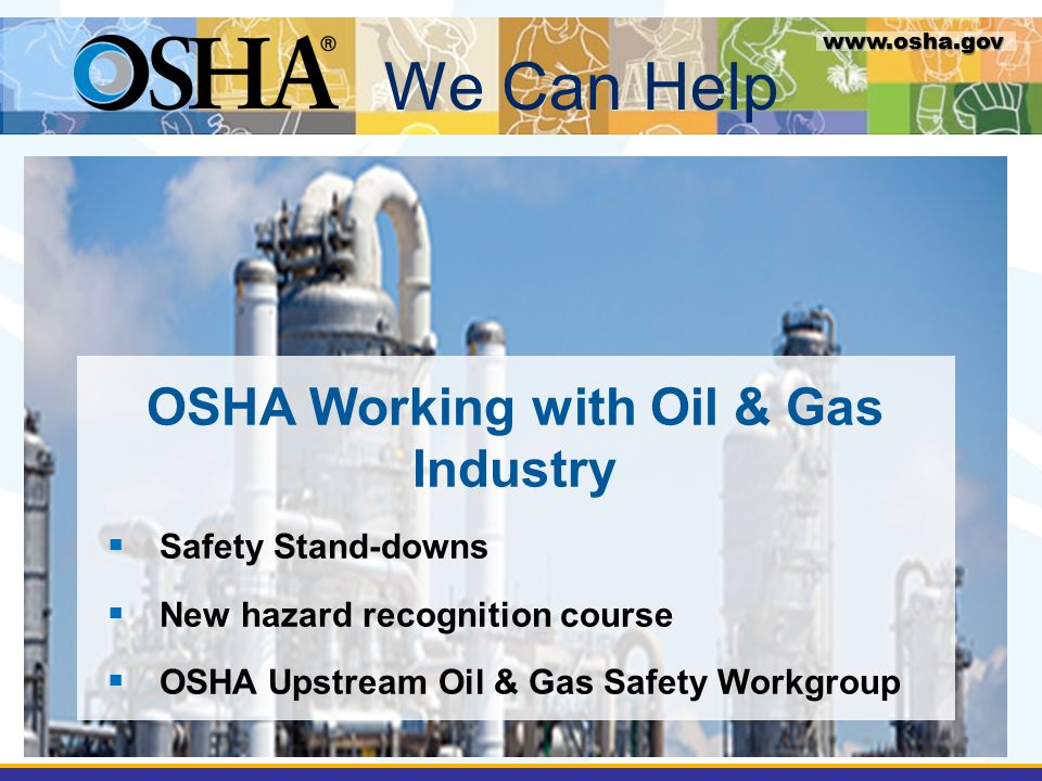 www.osha.gov OSHA Working with Oil & Gas Industry  Safety Stand-downs  New hazard recognition course  OSHA Upstream Oil & Gas Safety Workgroup