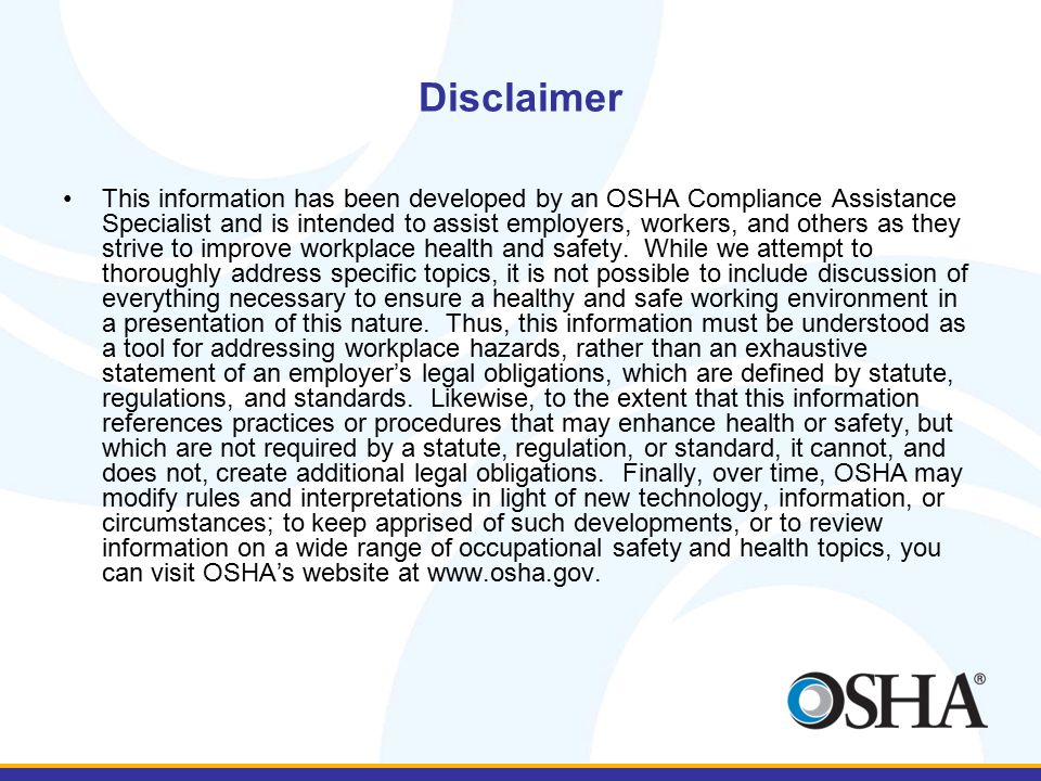 Disclaimer This information has been developed by an OSHA Compliance Assistance Specialist and is intended to assist employers, workers, and others as they strive to improve workplace health and safety.