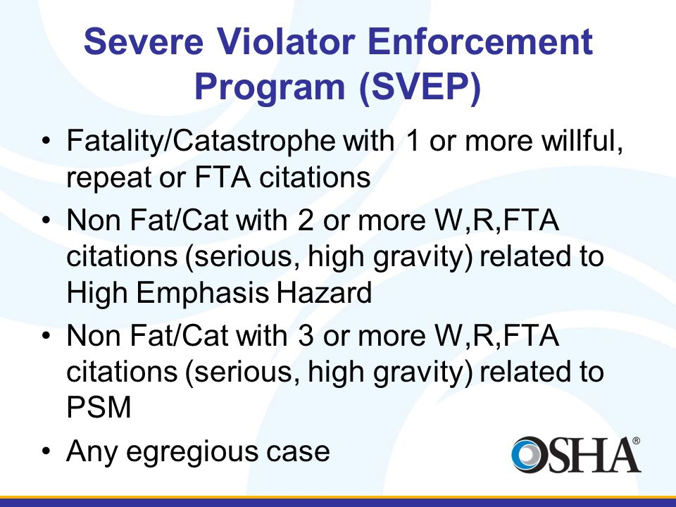 Severe Violator Enforcement Program (SVEP) Fatality/Catastrophe with 1 or more willful, repeat or FTA citations Non Fat/Cat with 2 or more W,R,FTA citations (serious, high gravity) related to High Emphasis Hazard Non Fat/Cat with 3 or more W,R,FTA citations (serious, high gravity) related to PSM Any egregious case