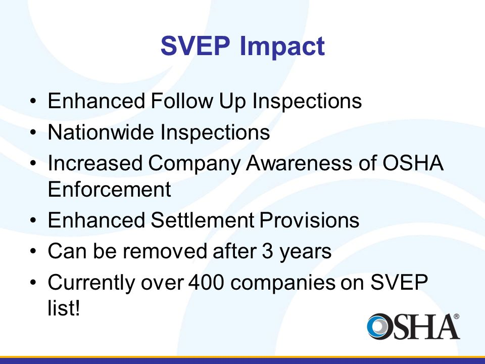 SVEP Impact Enhanced Follow Up Inspections Nationwide Inspections Increased Company Awareness of OSHA Enforcement Enhanced Settlement Provisions Can be removed after 3 years Currently over 400 companies on SVEP list!