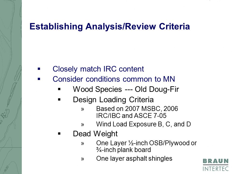 Establishing Analysis/Review Criteria  Closely match IRC content  Consider conditions common to MN  Wood Species --- Old Doug-Fir  Design Loading Criteria »Based on 2007 MSBC, 2006 IRC/IBC and ASCE 7-05 »Wind Load Exposure B, C, and D  Dead Weight »One Layer ½-inch OSB/Plywood or ¾-inch plank board »One layer asphalt shingles