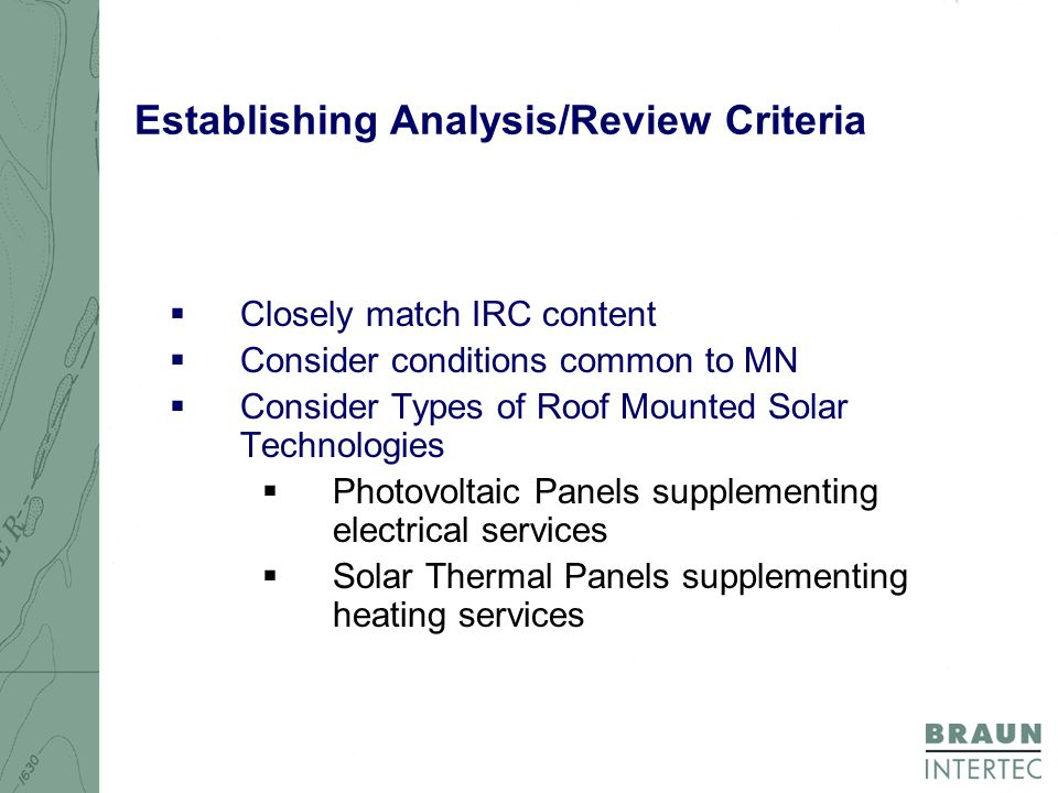 Establishing Analysis/Review Criteria  Closely match IRC content  Consider conditions common to MN  Consider Types of Roof Mounted Solar Technologies  Photovoltaic Panels supplementing electrical services  Solar Thermal Panels supplementing heating services