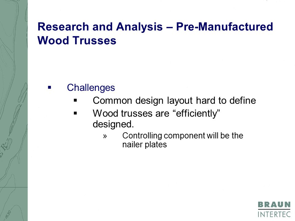 Research and Analysis – Pre-Manufactured Wood Trusses  Challenges  Common design layout hard to define  Wood trusses are efficiently designed.