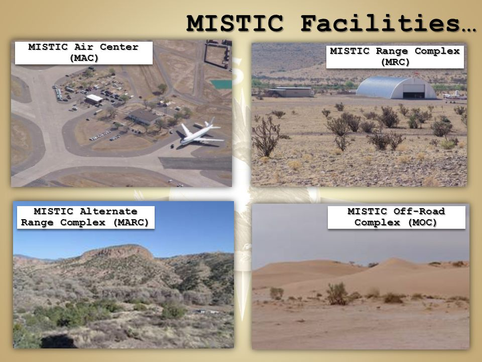 MISTIC Facilities… MISTIC Air Center (MAC) MISTIC Off-Road Complex (MOC) MISTIC Range Complex (MRC) MISTIC Alternate Range Complex (MARC)