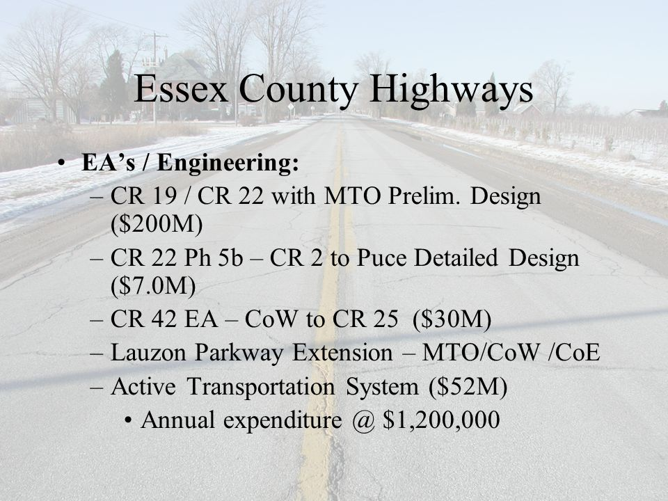 Essex County Highways EA's / Engineering: –CR 19 / CR 22 with MTO Prelim. Design ($200M) –CR 22 Ph 5b – CR 2 to Puce Detailed Design ($7.0M) –CR 42 EA