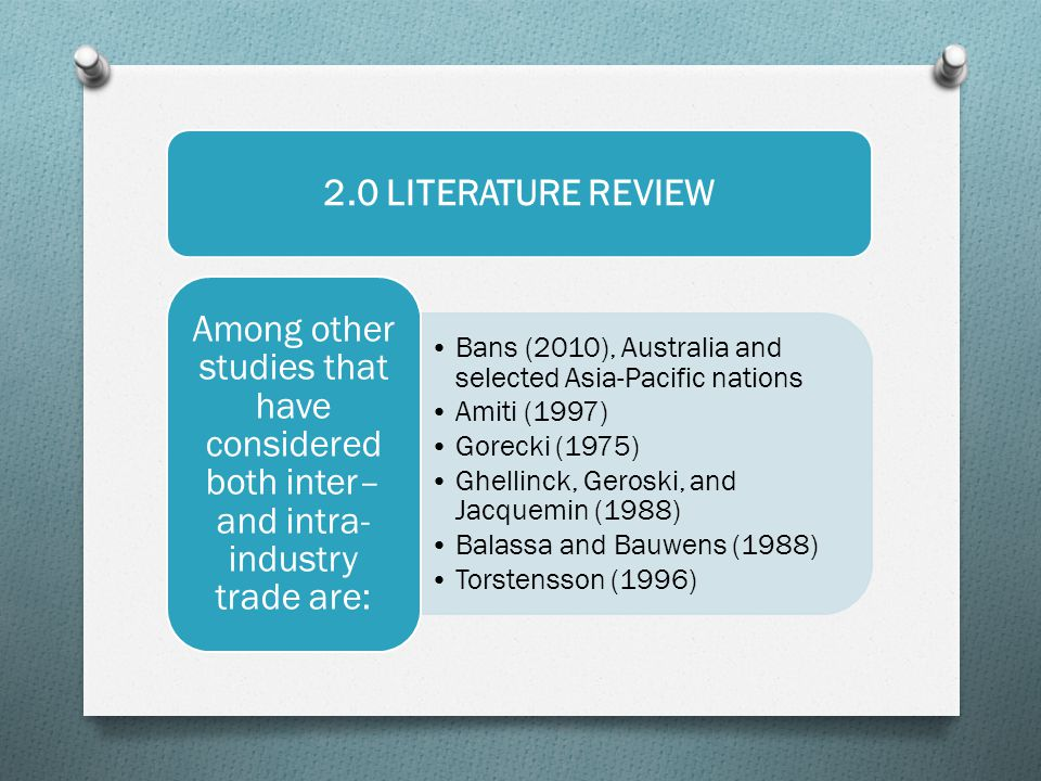 2.0 LITERATURE REVIEW Bans (2010), Australia and selected Asia-Pacific nations Amiti (1997) Gorecki (1975) Ghellinck, Geroski, and Jacquemin (1988) Balassa and Bauwens (1988) Torstensson (1996) Among other studies that have considered both inter– and intra- industry trade are: