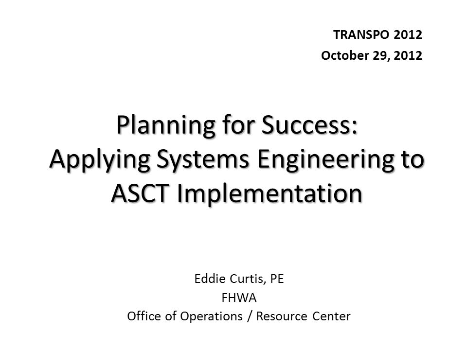 Planning for Success: Applying Systems Engineering to ASCT Implementation TRANSPO 2012 October 29, 2012 Eddie Curtis, PE FHWA Office of Operations / Resource Center