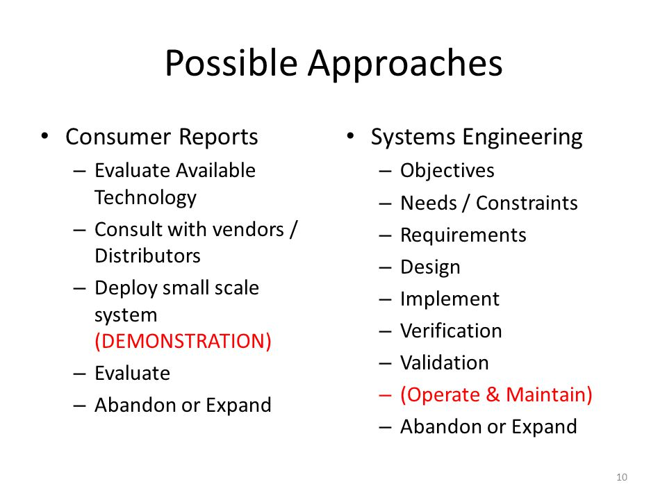Possible Approaches Consumer Reports – Evaluate Available Technology – Consult with vendors / Distributors – Deploy small scale system (DEMONSTRATION) – Evaluate – Abandon or Expand Systems Engineering – Objectives – Needs / Constraints – Requirements – Design – Implement – Verification – Validation – (Operate & Maintain) – Abandon or Expand 10