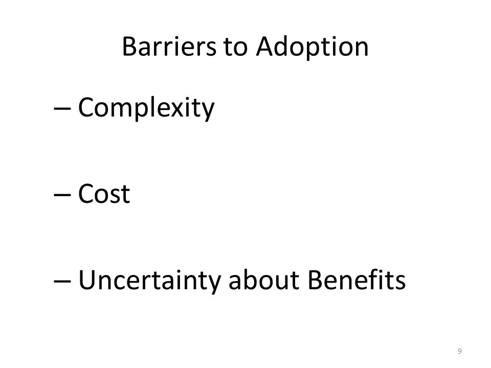 Barriers to Adoption – Complexity – Cost – Uncertainty about Benefits 9