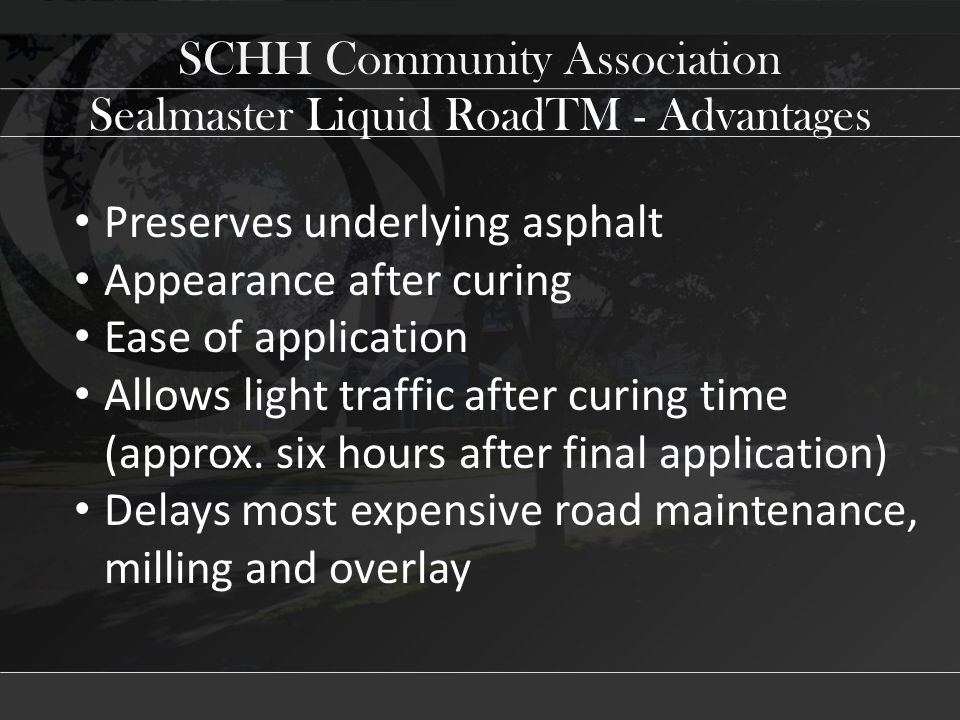 SCHH Community Association Preserves underlying asphalt Appearance after curing Ease of application Allows light traffic after curing time (approx.
