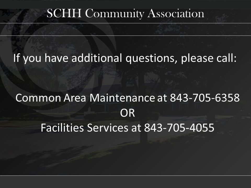 SCHH Community Association If you have additional questions, please call: Common Area Maintenance at 843-705-6358 OR Facilities Services at 843-705-4055