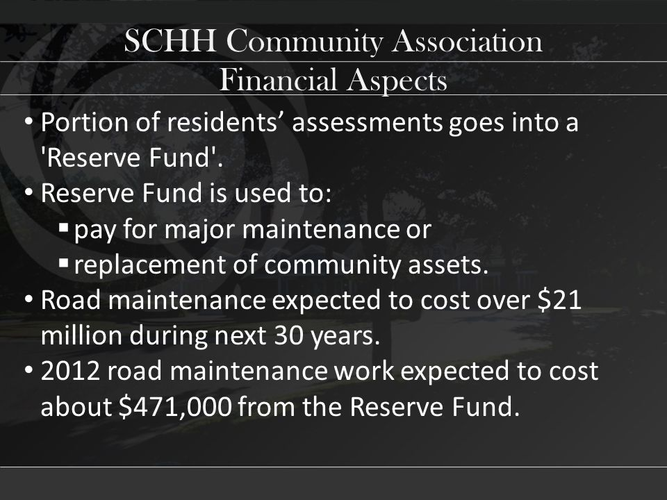 SCHH Community Association Portion of residents' assessments goes into a Reserve Fund .