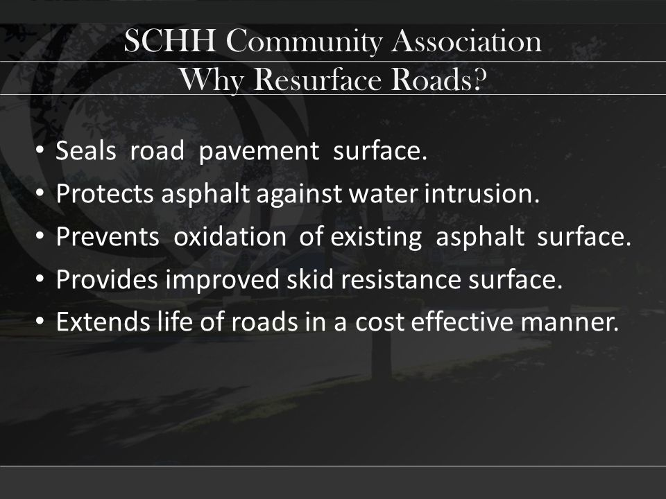SCHH Community Association Seals road pavement surface. Protects asphalt against water intrusion. Prevents oxidation of existing asphalt surface. Prov