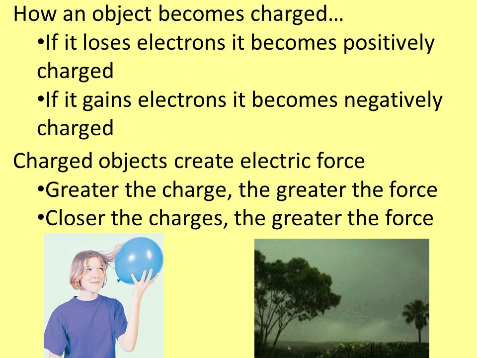How an object becomes charged… If it loses electrons it becomes positively charged If it gains electrons it becomes negatively charged Charged objects