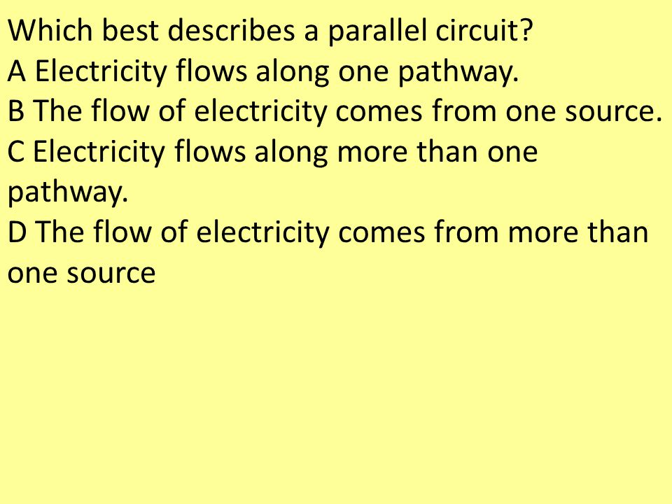 Which best describes a parallel circuit? A Electricity flows along one pathway. B The flow of electricity comes from one source. C Electricity flows a
