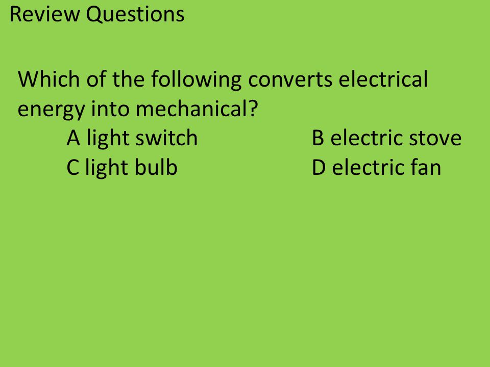 Review Questions Which of the following converts electrical energy into mechanical? A light switchB electric stove C light bulbD electric fan