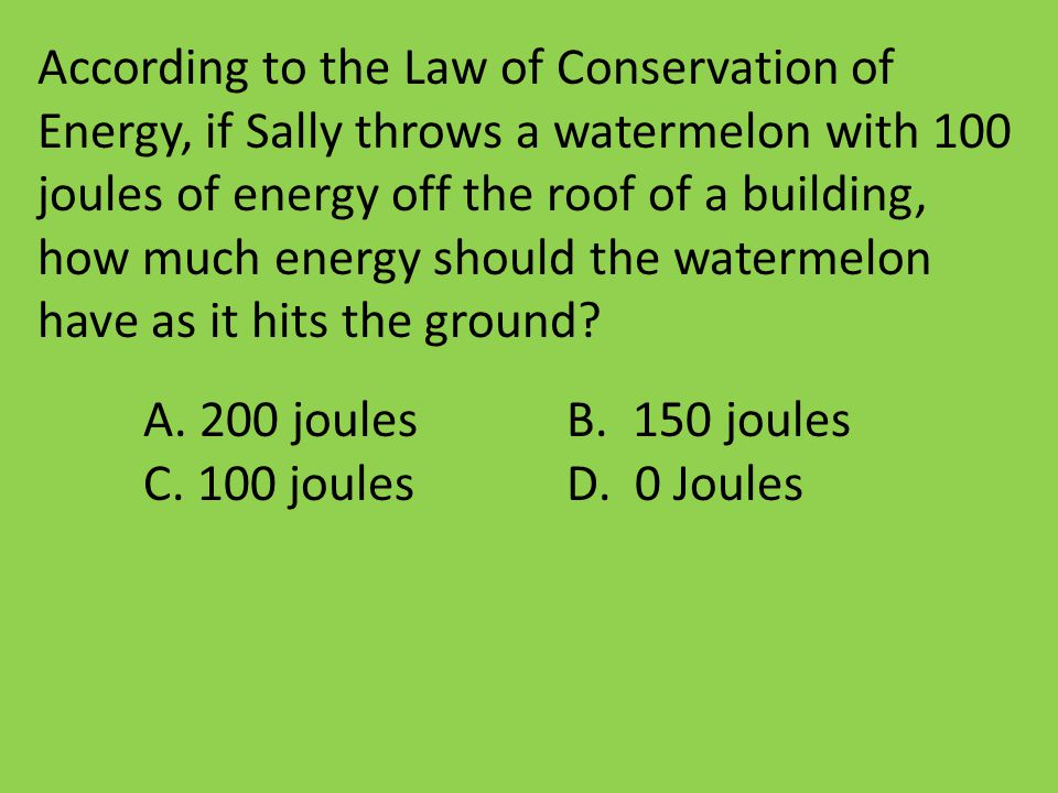 According to the Law of Conservation of Energy, if Sally throws a watermelon with 100 joules of energy off the roof of a building, how much energy sho