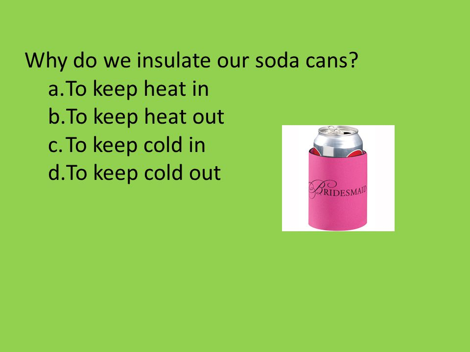 Why do we insulate our soda cans? a.To keep heat in b.To keep heat out c.To keep cold in d.To keep cold out