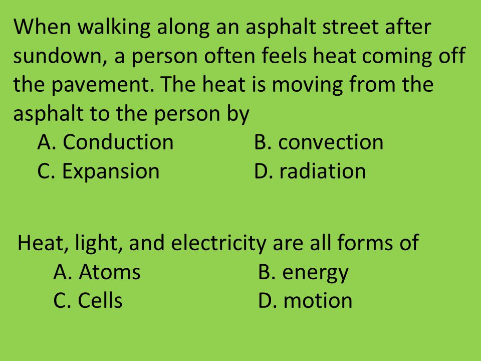 When walking along an asphalt street after sundown, a person often feels heat coming off the pavement. The heat is moving from the asphalt to the pers