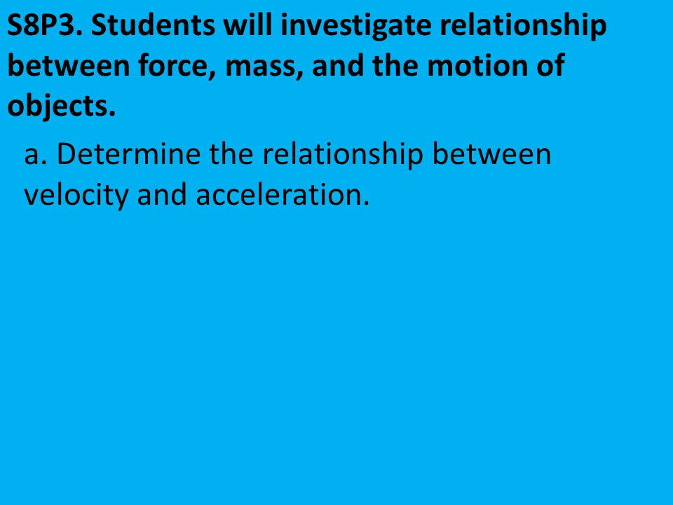 a. Determine the relationship between velocity and acceleration. S8P3. Students will investigate relationship between force, mass, and the motion of o