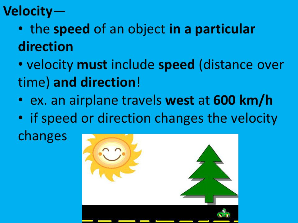 Velocity— the speed of an object in a particular direction velocity must include speed (distance over time) and direction! ex. an airplane travels wes