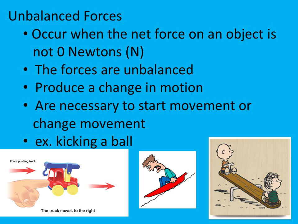 Unbalanced Forces Occur when the net force on an object is not 0 Newtons (N) The forces are unbalanced Produce a change in motion Are necessary to sta