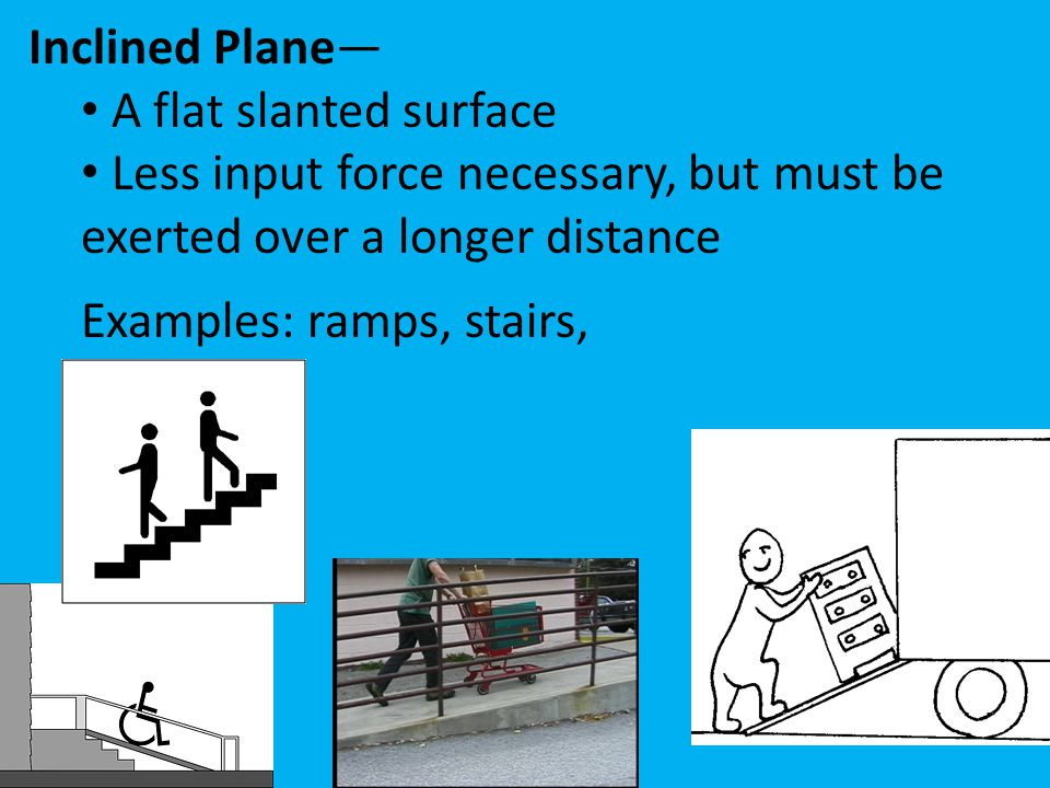 Inclined Plane— A flat slanted surface Less input force necessary, but must be exerted over a longer distance Examples: ramps, stairs,