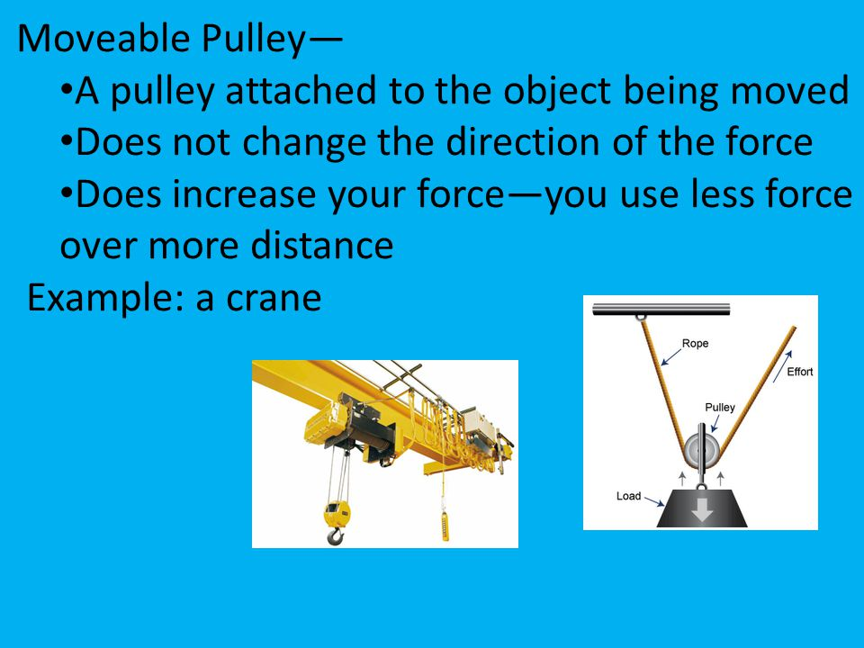 Moveable Pulley— A pulley attached to the object being moved Does not change the direction of the force Does increase your force—you use less force ov