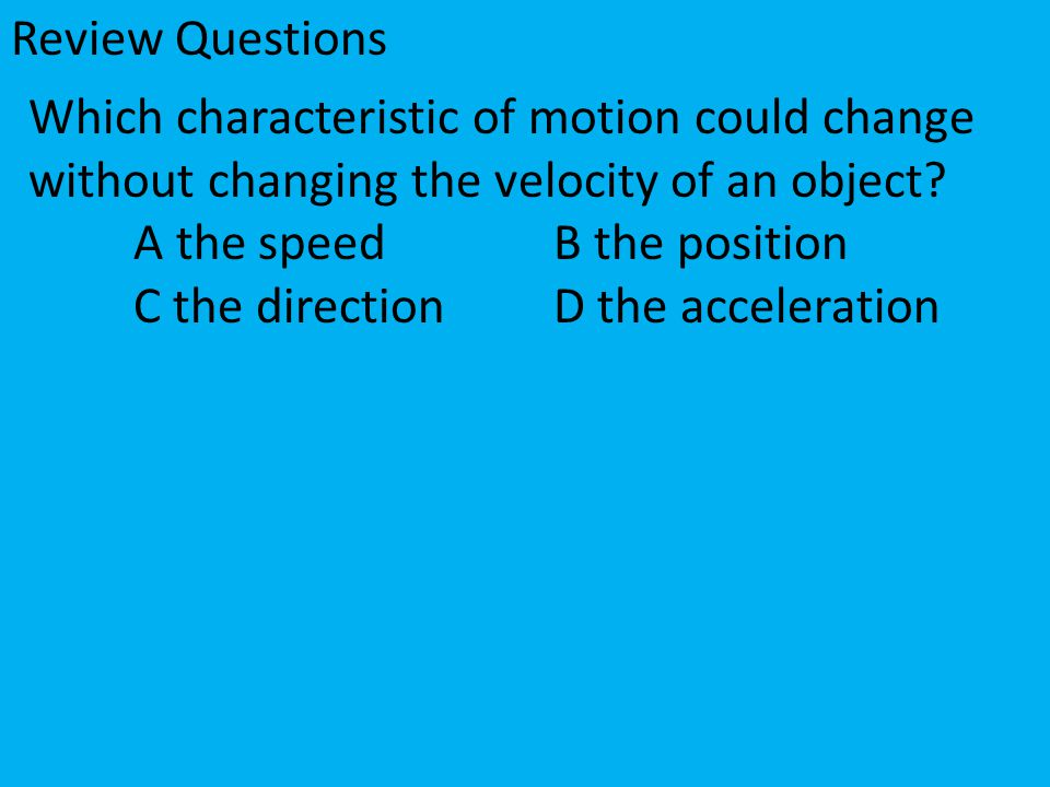 Which characteristic of motion could change without changing the velocity of an object? A the speedB the position C the directionD the acceleration Re