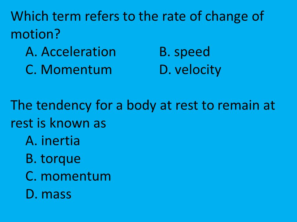 Which term refers to the rate of change of motion? A. AccelerationB. speed C. MomentumD. velocity The tendency for a body at rest to remain at rest is
