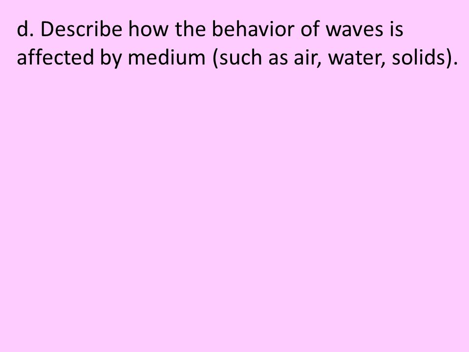 d. Describe how the behavior of waves is affected by medium (such as air, water, solids).