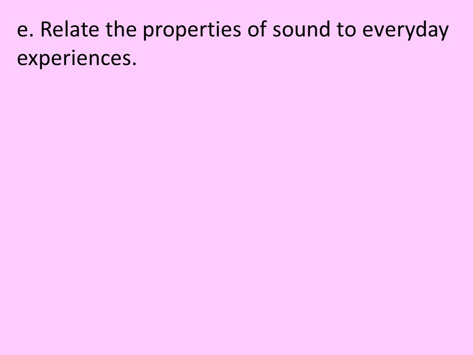 e. Relate the properties of sound to everyday experiences.