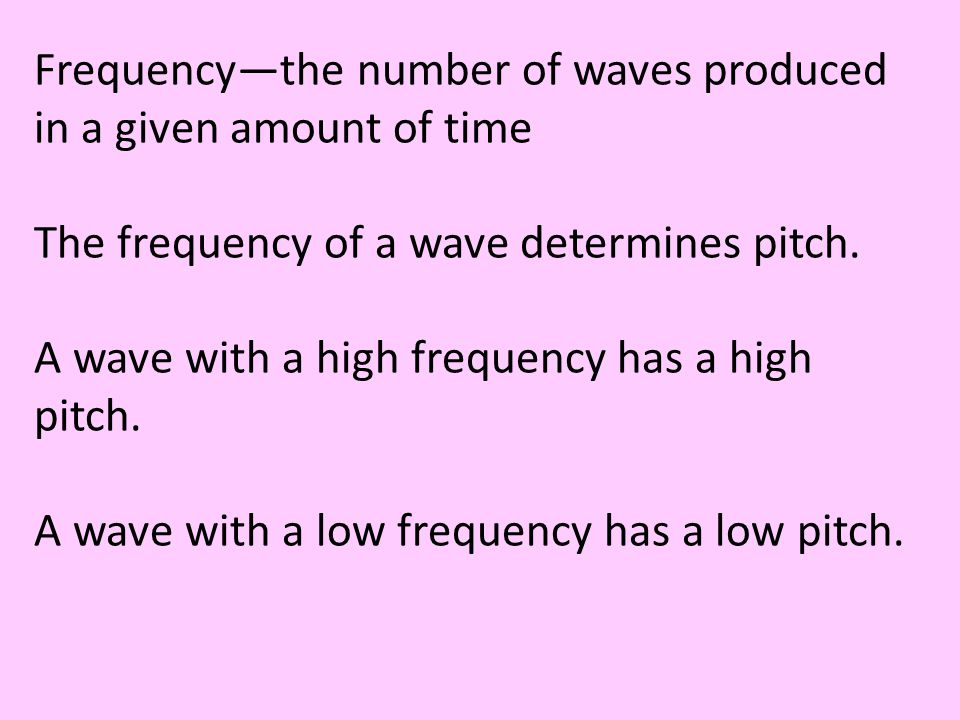 Frequency—the number of waves produced in a given amount of time The frequency of a wave determines pitch. A wave with a high frequency has a high pit