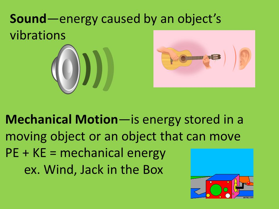 Sound—energy caused by an object's vibrations Mechanical Motion—is energy stored in a moving object or an object that can move PE + KE = mechanical en
