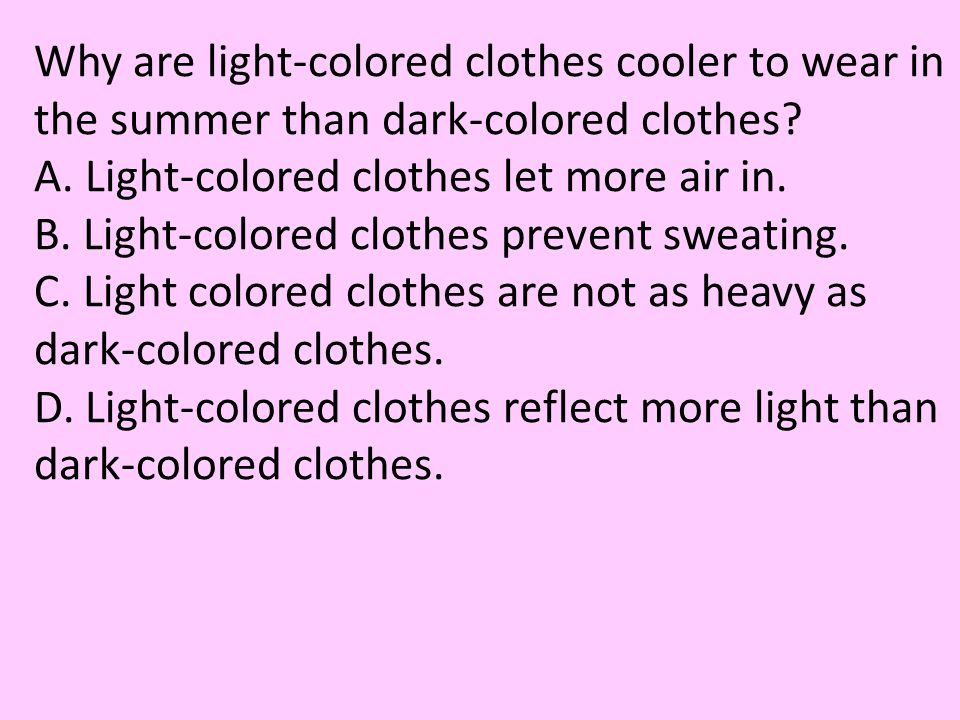 Why are light-colored clothes cooler to wear in the summer than dark-colored clothes? A. Light-colored clothes let more air in. B. Light-colored cloth