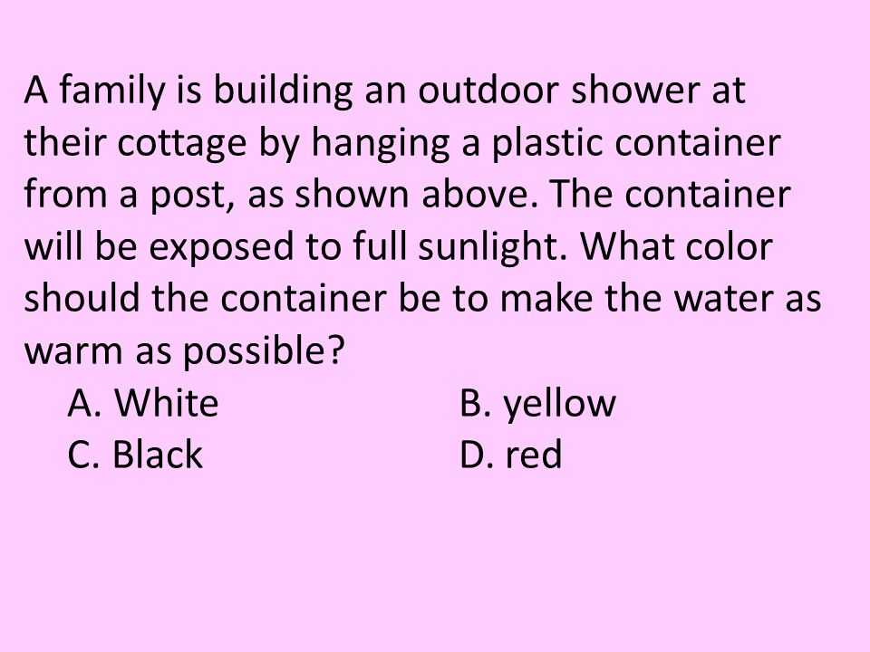 A family is building an outdoor shower at their cottage by hanging a plastic container from a post, as shown above. The container will be exposed to f