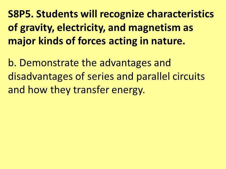 S8P5. Students will recognize characteristics of gravity, electricity, and magnetism as major kinds of forces acting in nature. b. Demonstrate the adv