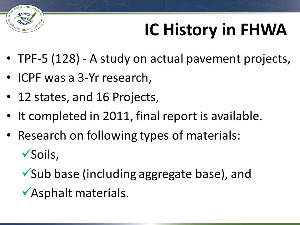 IC History in FHWA TPF-5 (128) - A study on actual pavement projects, ICPF was a 3-Yr research, 12 states, and 16 Projects, It completed in 2011, final report is available.
