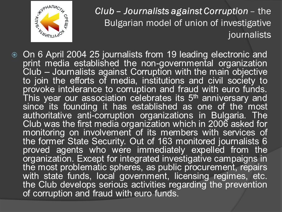 Club – Journalists against Corruption – the Bulgarian model of union of investigative journalists  On 6 April 2004 25 journalists from 19 leading electronic and print media established the non-governmental organization Club – Journalists against Corruption with the main objective to join the efforts of media, institutions and civil society to provoke intolerance to corruption and fraud with euro funds.