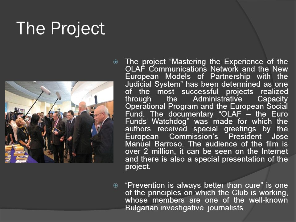 The Project  The project Mastering the Experience of the OLAF Communications Network and the New European Models of Partnership with the Judicial System has been determined as one of the most successful projects realized through the Administrative Capacity Operational Program and the European Social Fund.