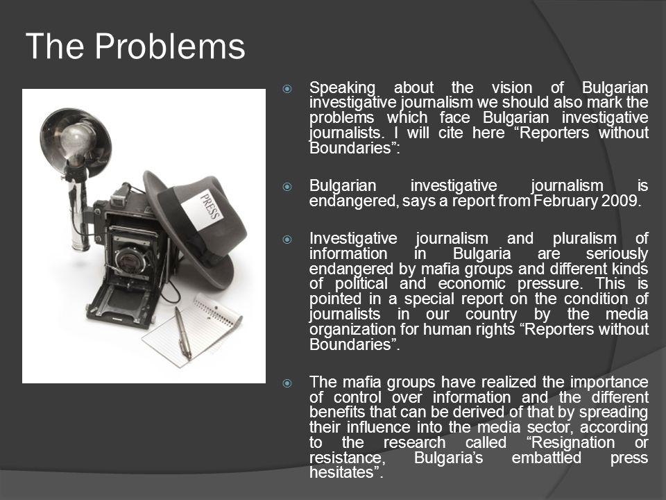 The Problems  Speaking about the vision of Bulgarian investigative journalism we should also mark the problems which face Bulgarian investigative journalists.