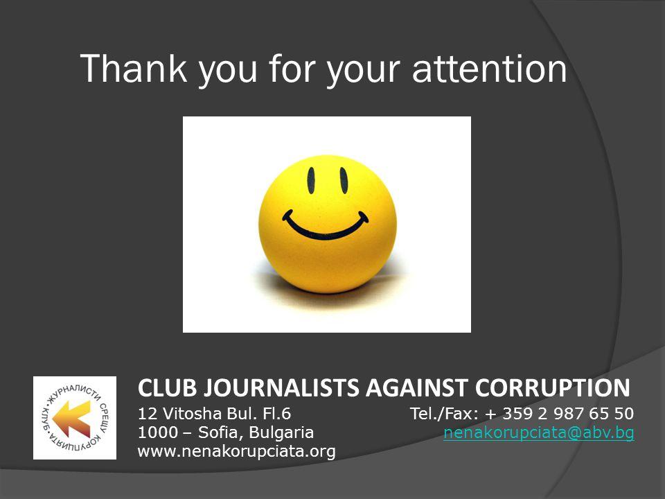 Thank you for your attention CLUB JOURNALISTS AGAINST CORRUPTION 12 Vitosha Bul. Fl.6 1000 – Sofia, Bulgaria www.nenakorupciata.org Tel./Fax: + 359 2