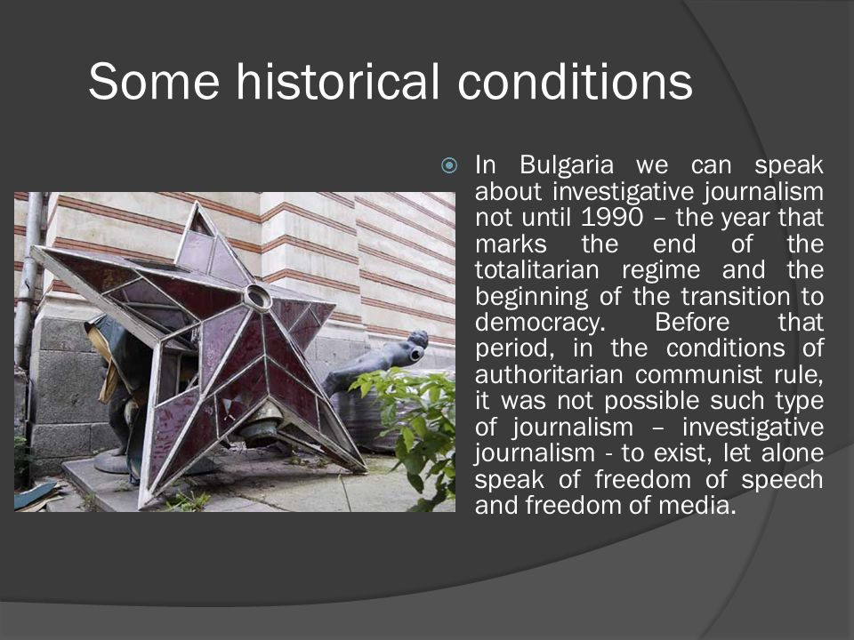 Some historical conditions  In Bulgaria we can speak about investigative journalism not until 1990 – the year that marks the end of the totalitarian