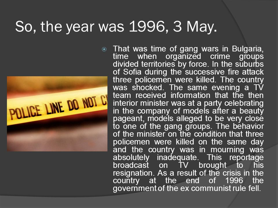 So, the year was 1996, 3 May.  That was time of gang wars in Bulgaria, time when organized crime groups divided territories by force. In the suburbs