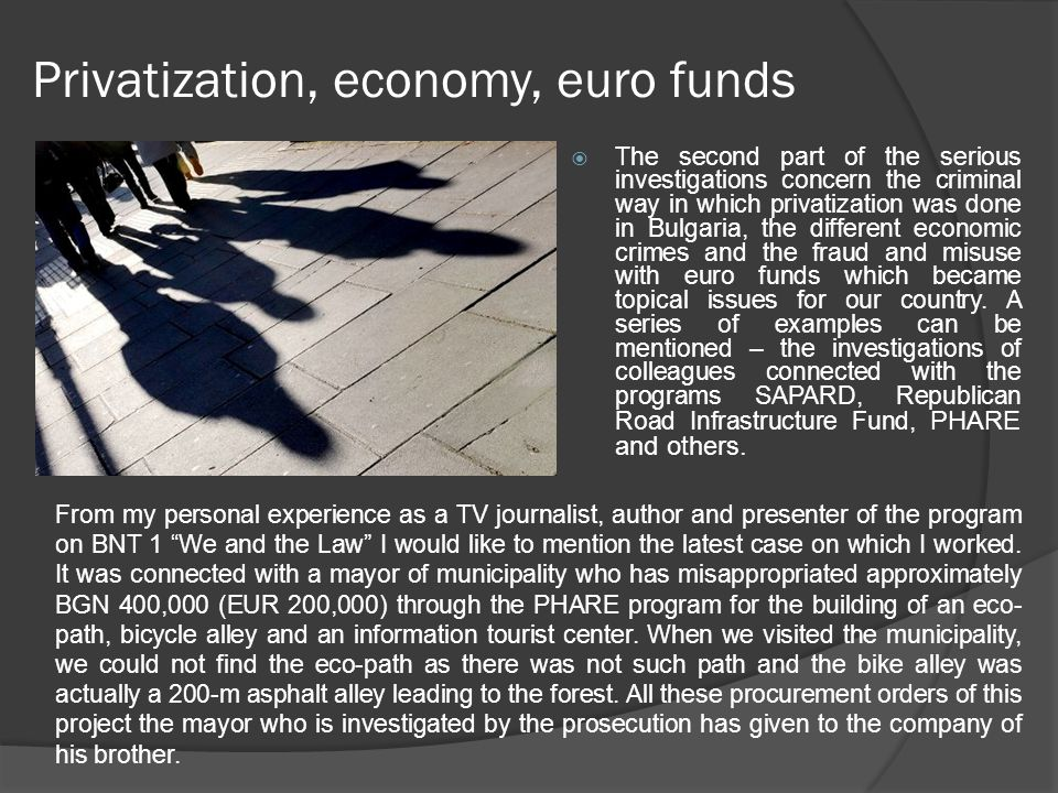 Privatization, economy, euro funds  The second part of the serious investigations concern the criminal way in which privatization was done in Bulgari
