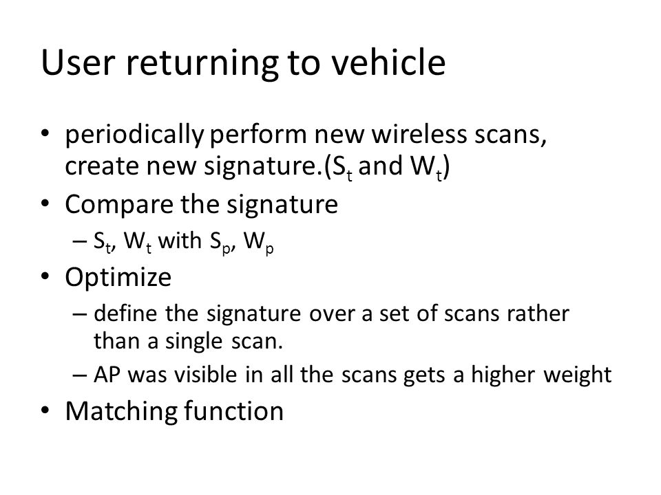 User returning to vehicle periodically perform new wireless scans, create new signature.(S t and W t ) Compare the signature – S t, W t with S p, W p